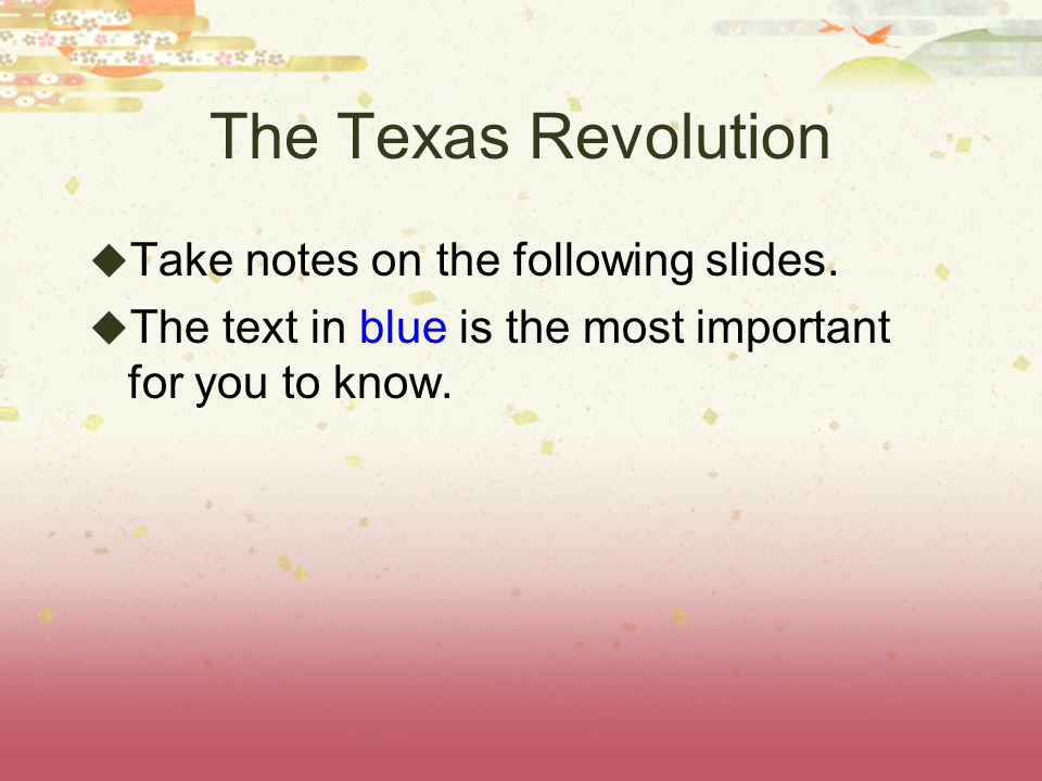 The Texas Revolution  Take notes on the following slides.  The text in blue is the most important for you to know.