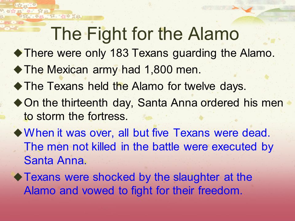The Fight for the Alamo  There were only 183 Texans guarding the Alamo.  The Mexican army had 1,800 men.  The Texans held the Alamo for twelve days