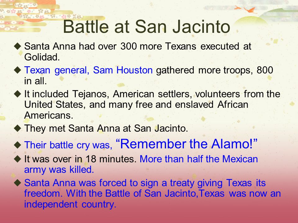Battle at San Jacinto  Santa Anna had over 300 more Texans executed at Golidad.  Texan general, Sam Houston gathered more troops, 800 in all.  It i