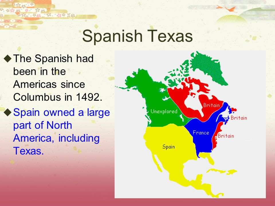 Spanish Texas  The Spanish had been in the Americas since Columbus in 1492.  Spain owned a large part of North America, including Texas.