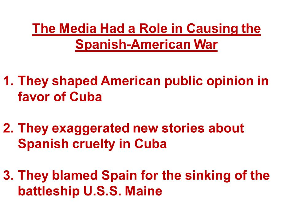 The Media Had a Role in Causing the Spanish-American War 1.They shaped American public opinion in favor of Cuba 2.They exaggerated new stories about S