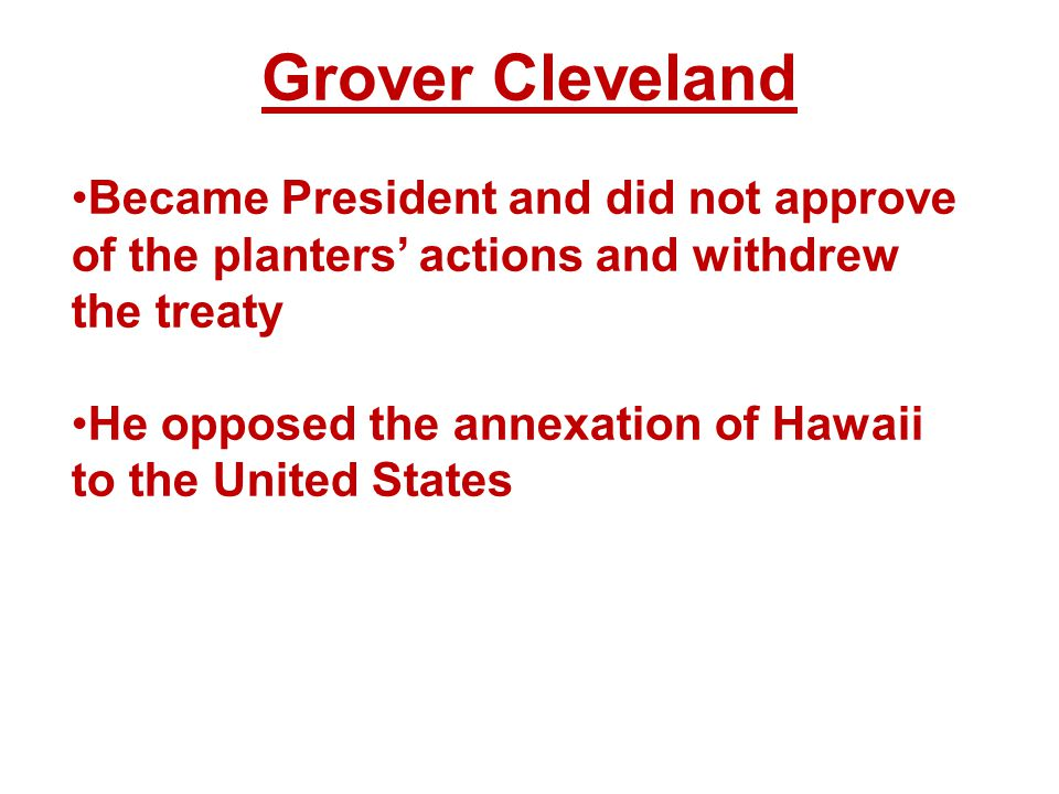 Grover Cleveland Became President and did not approve of the planters' actions and withdrew the treaty He opposed the annexation of Hawaii to the United States