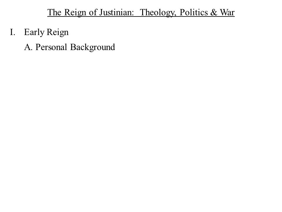 The Reign of Justinian: Theology, Politics & War I.Early Reign A. Personal Background