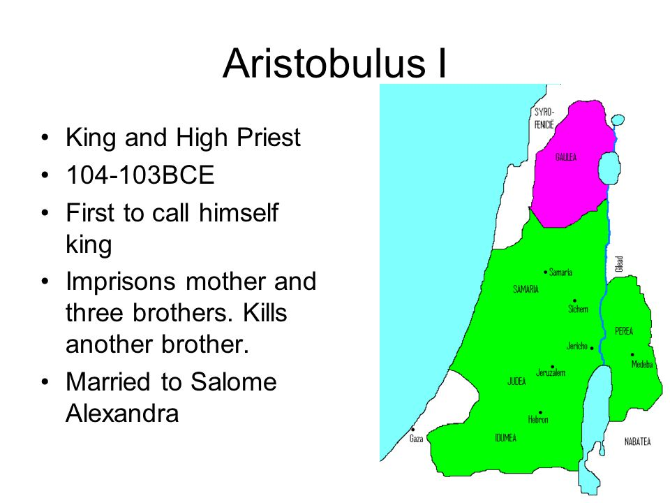 Aristobulus I King and High Priest 104-103BCE First to call himself king Imprisons mother and three brothers. Kills another brother. Married to Salome