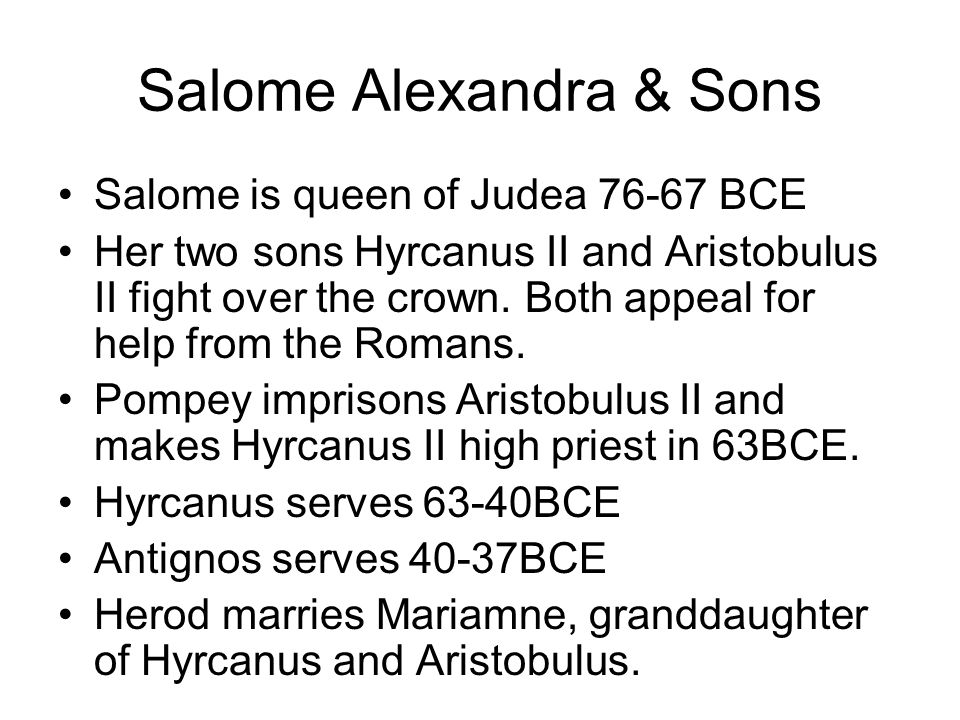 Salome Alexandra & Sons Salome is queen of Judea 76-67 BCE Her two sons Hyrcanus II and Aristobulus II fight over the crown. Both appeal for help from