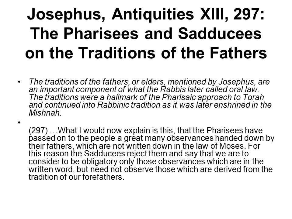 Josephus, Antiquities XIII, 297: The Pharisees and Sadducees on the Traditions of the Fathers The traditions of the fathers, or elders, mentioned by J