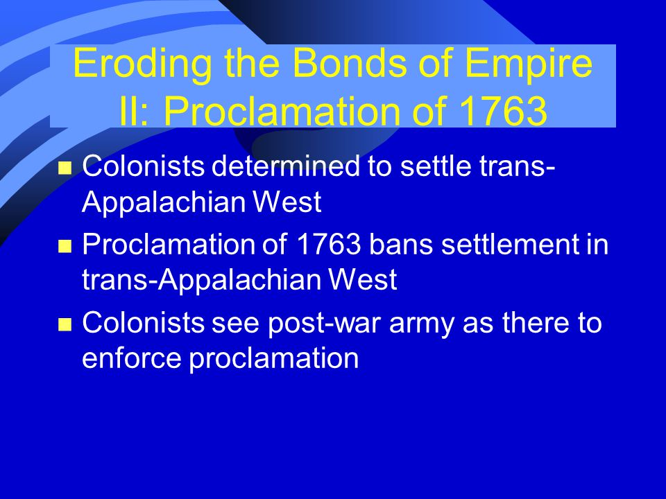 Eroding the Bonds of Empire II: Proclamation of 1763 n Colonists determined to settle trans- Appalachian West n Proclamation of 1763 bans settlement in trans-Appalachian West n Colonists see post-war army as there to enforce proclamation