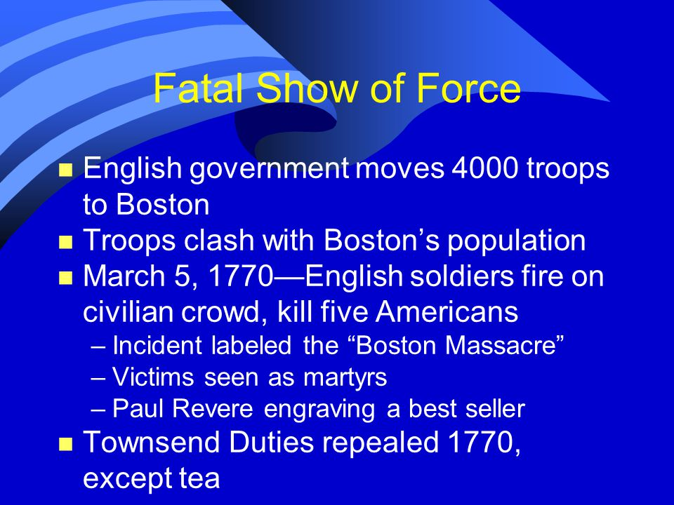 Fatal Show of Force n English government moves 4000 troops to Boston n Troops clash with Boston's population n March 5, 1770—English soldiers fire on civilian crowd, kill five Americans –Incident labeled the Boston Massacre –Victims seen as martyrs –Paul Revere engraving a best seller n Townsend Duties repealed 1770, except tea
