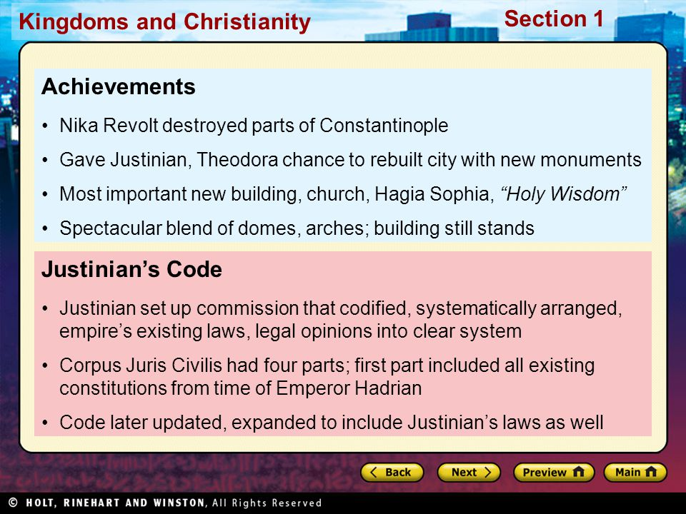 Kingdoms and Christianity Section 1 Justinian's Code Justinian set up commission that codified, systematically arranged, empire's existing laws, legal opinions into clear system Corpus Juris Civilis had four parts; first part included all existing constitutions from time of Emperor Hadrian Code later updated, expanded to include Justinian's laws as well Achievements Nika Revolt destroyed parts of Constantinople Gave Justinian, Theodora chance to rebuilt city with new monuments Most important new building, church, Hagia Sophia, Holy Wisdom Spectacular blend of domes, arches; building still stands