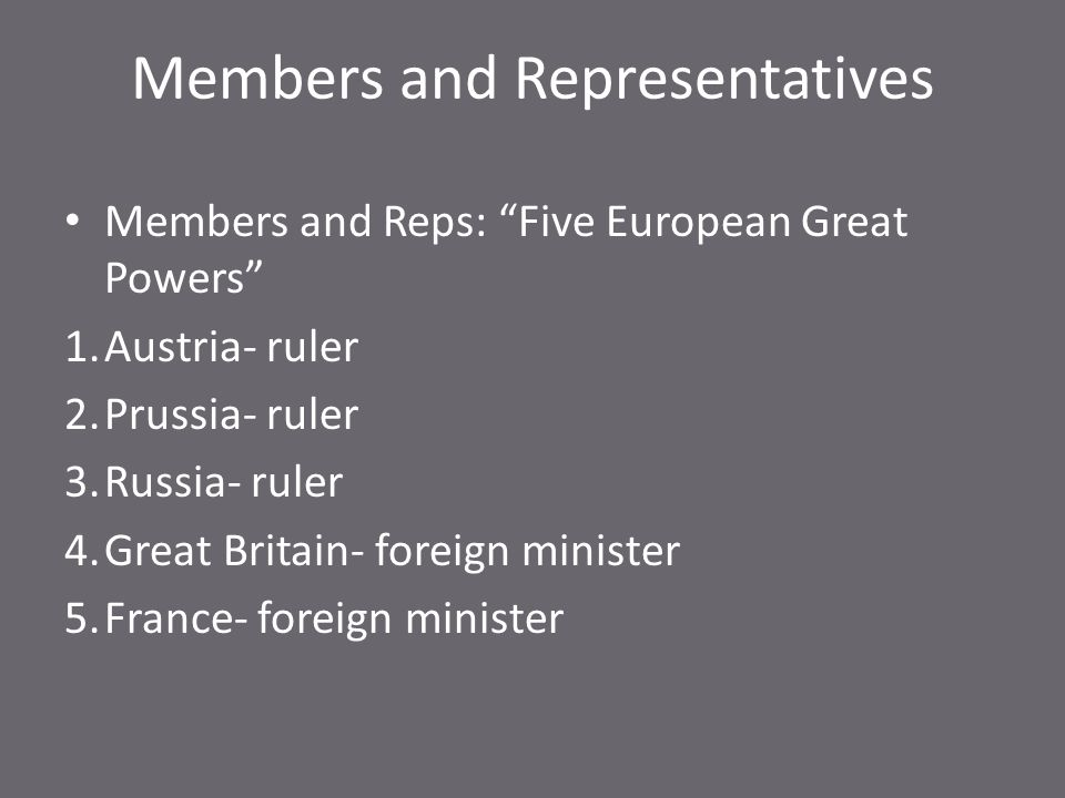 Members and Representatives Members and Reps: Five European Great Powers 1.Austria- ruler 2.Prussia- ruler 3.Russia- ruler 4.Great Britain- foreign minister 5.France- foreign minister