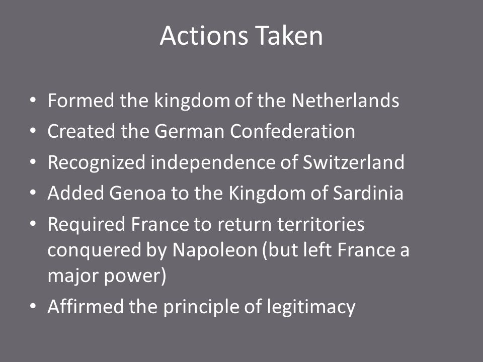 Actions Taken Formed the kingdom of the Netherlands Created the German Confederation Recognized independence of Switzerland Added Genoa to the Kingdom of Sardinia Required France to return territories conquered by Napoleon (but left France a major power) Affirmed the principle of legitimacy