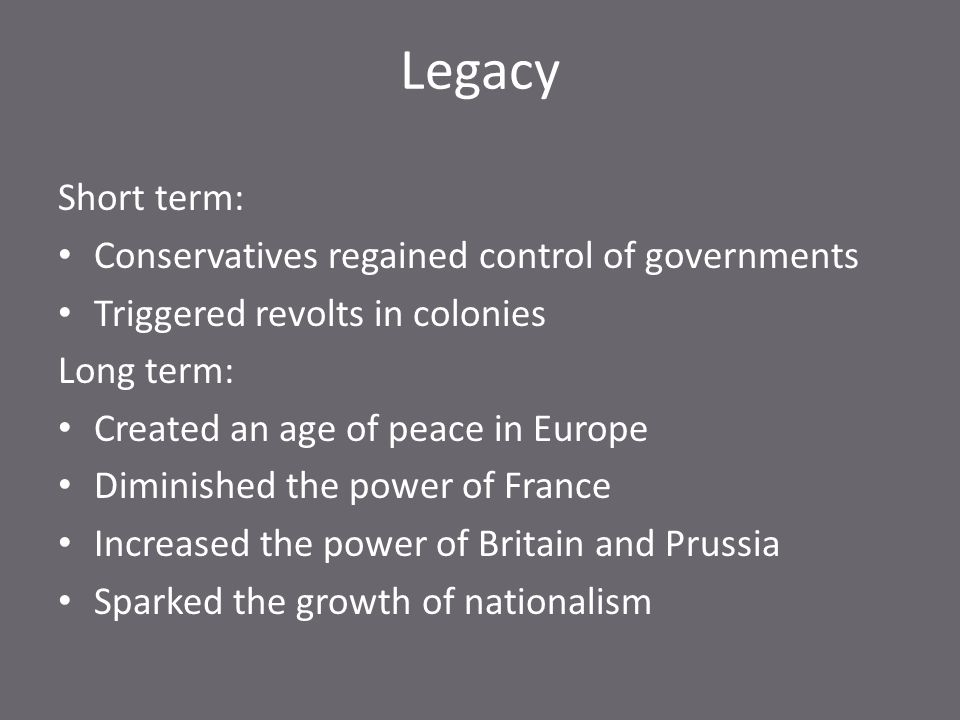 Legacy Short term: Conservatives regained control of governments Triggered revolts in colonies Long term: Created an age of peace in Europe Diminished the power of France Increased the power of Britain and Prussia Sparked the growth of nationalism