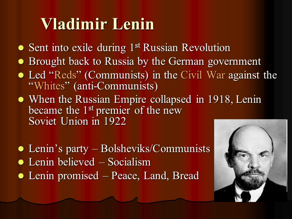 Vladimir Lenin Sent into exile during 1 st Russian Revolution Sent into exile during 1 st Russian Revolution Brought back to Russia by the German government Brought back to Russia by the German government Led Reds (Communists) in the Civil War against the Whites (anti-Communists) Led Reds (Communists) in the Civil War against the Whites (anti-Communists) When the Russian Empire collapsed in 1918, Lenin became the 1 st premier of the new Soviet Union in 1922 When the Russian Empire collapsed in 1918, Lenin became the 1 st premier of the new Soviet Union in 1922 Lenin's party – Bolsheviks/Communists Lenin's party – Bolsheviks/Communists Lenin believed – Socialism Lenin believed – Socialism Lenin promised – Peace, Land, Bread Lenin promised – Peace, Land, Bread