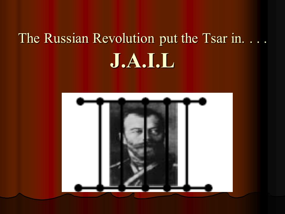 The Russian Revolution put the Tsar in.... J.A.I.L