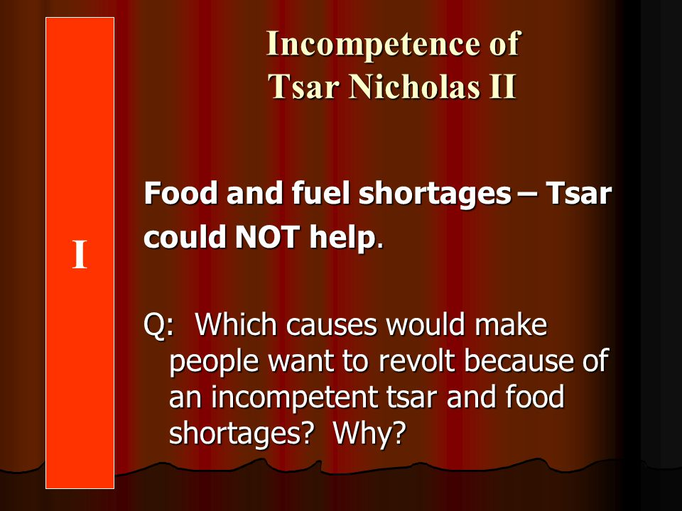 Incompetence of Tsar Nicholas II J Food and fuel shortages – Tsar could NOT help.