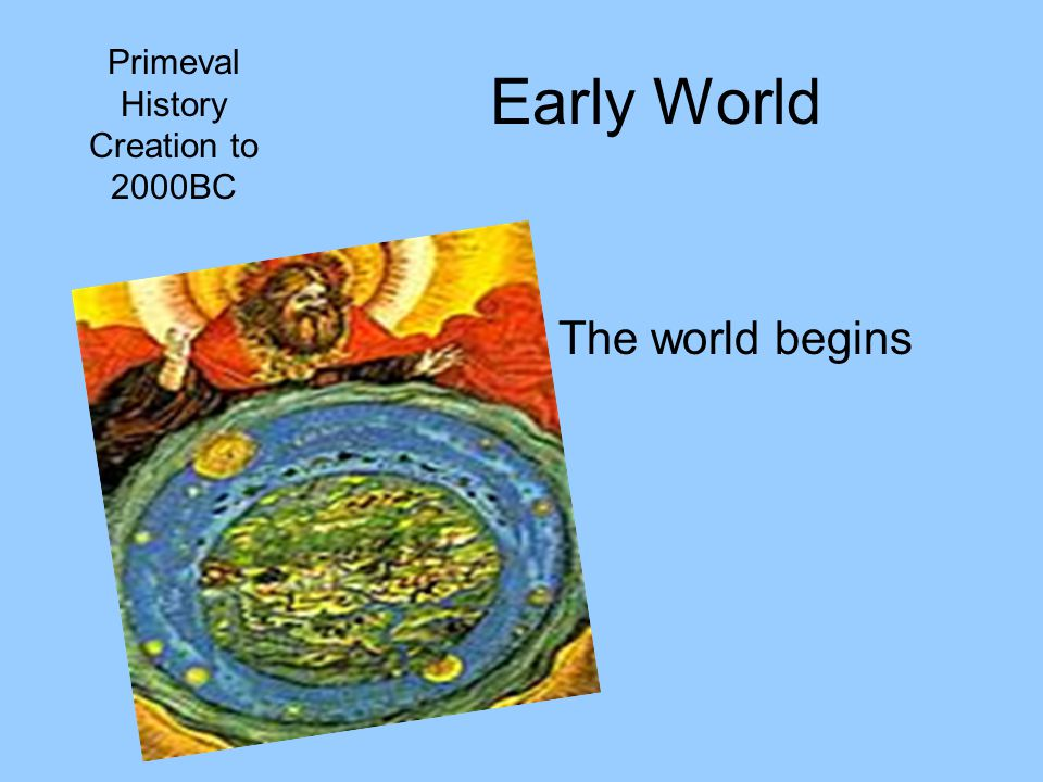 Early World Primeval History Creation to 2000BC The world begins