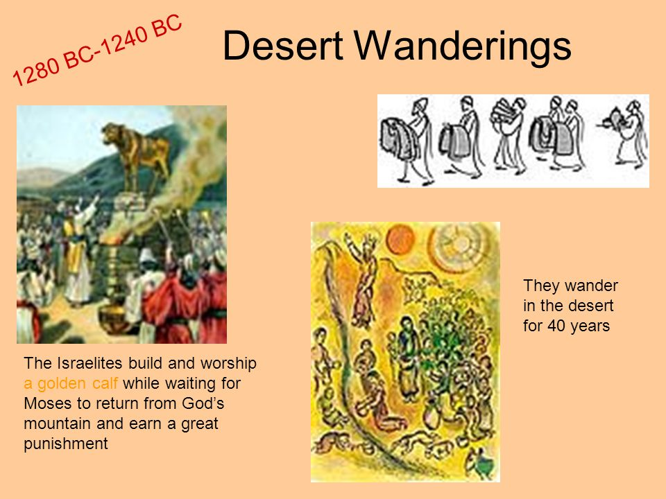 Desert Wanderings The Israelites build and worship a golden calf while waiting for Moses to return from God's mountain and earn a great punishment They wander in the desert for 40 years 1280 BC-1240 BC