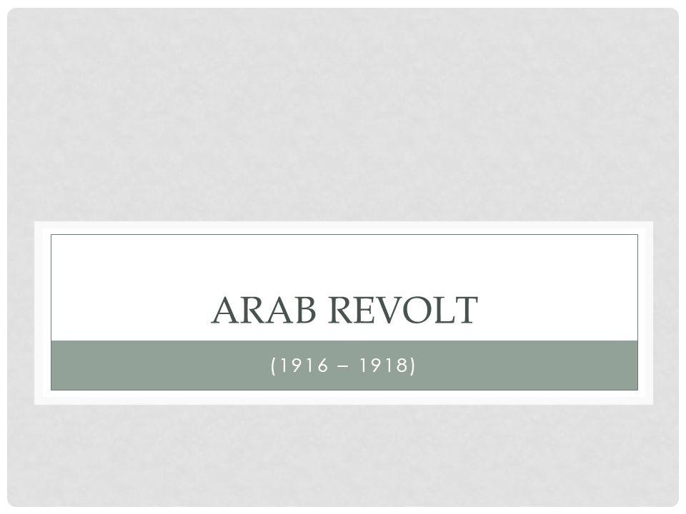 ARAB REVOLT (1916 – 1918)