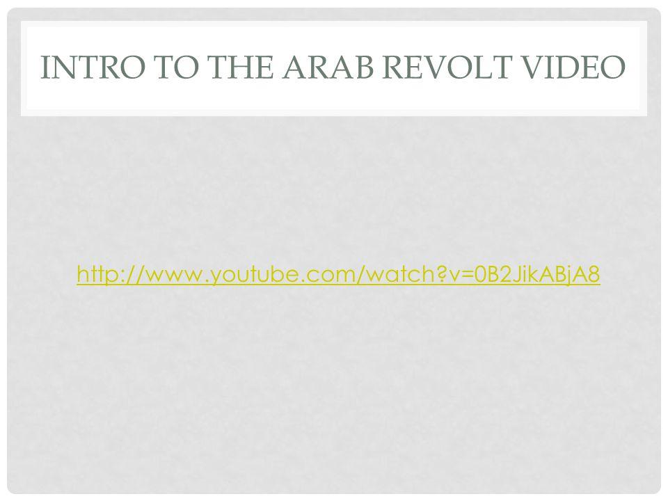 INTRO TO THE ARAB REVOLT VIDEO http://www.youtube.com/watch v=0B2JikABjA8