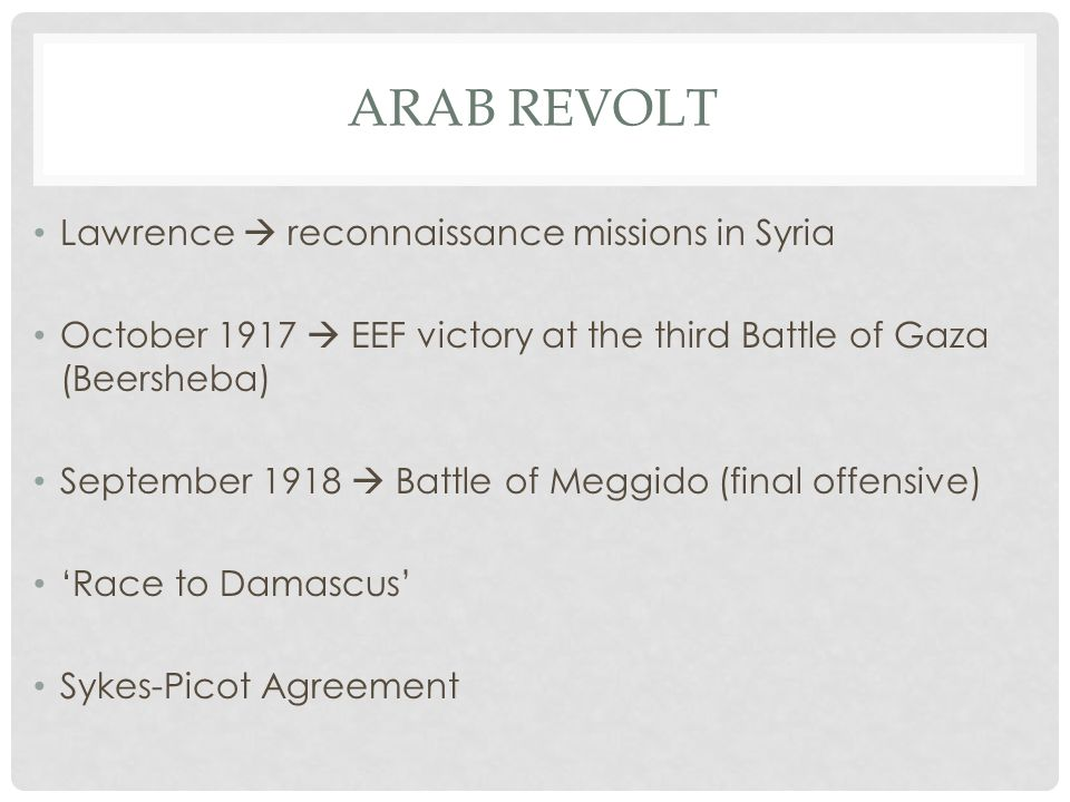 ARAB REVOLT Lawrence  reconnaissance missions in Syria October 1917  EEF victory at the third Battle of Gaza (Beersheba) September 1918  Battle of Meggido (final offensive) 'Race to Damascus' Sykes-Picot Agreement