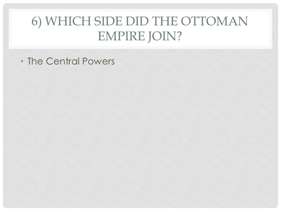 6) WHICH SIDE DID THE OTTOMAN EMPIRE JOIN The Central Powers