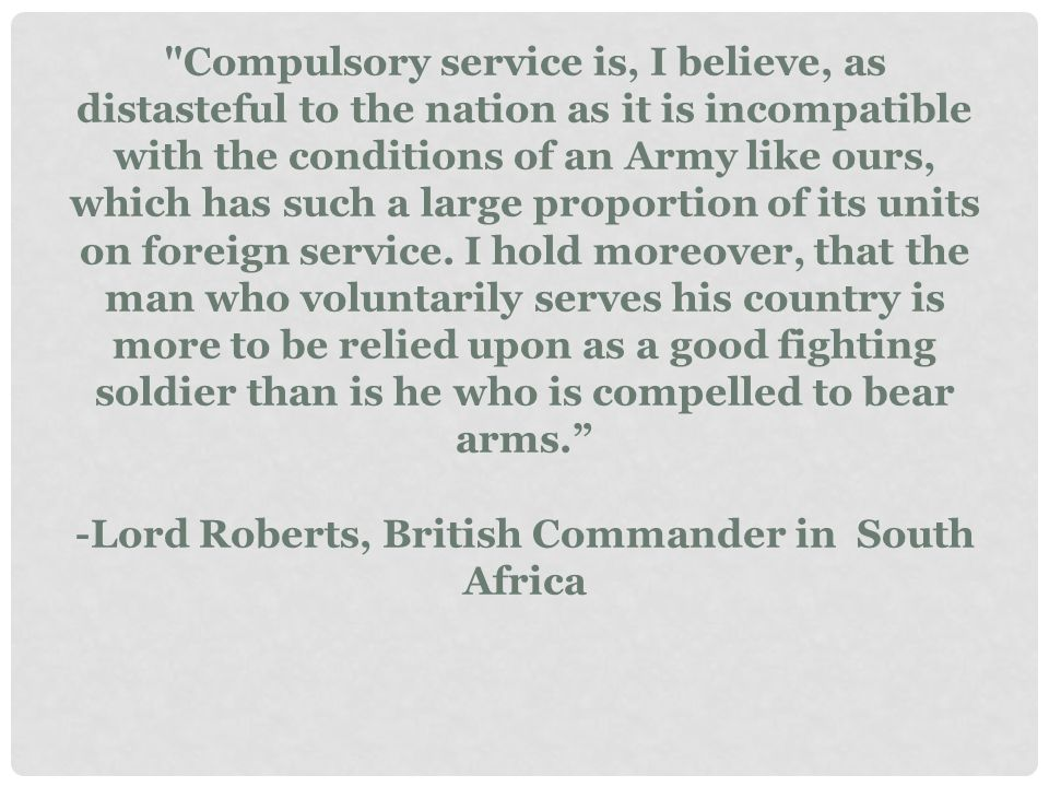Compulsory service is, I believe, as distasteful to the nation as it is incompatible with the conditions of an Army like ours, which has such a large proportion of its units on foreign service.