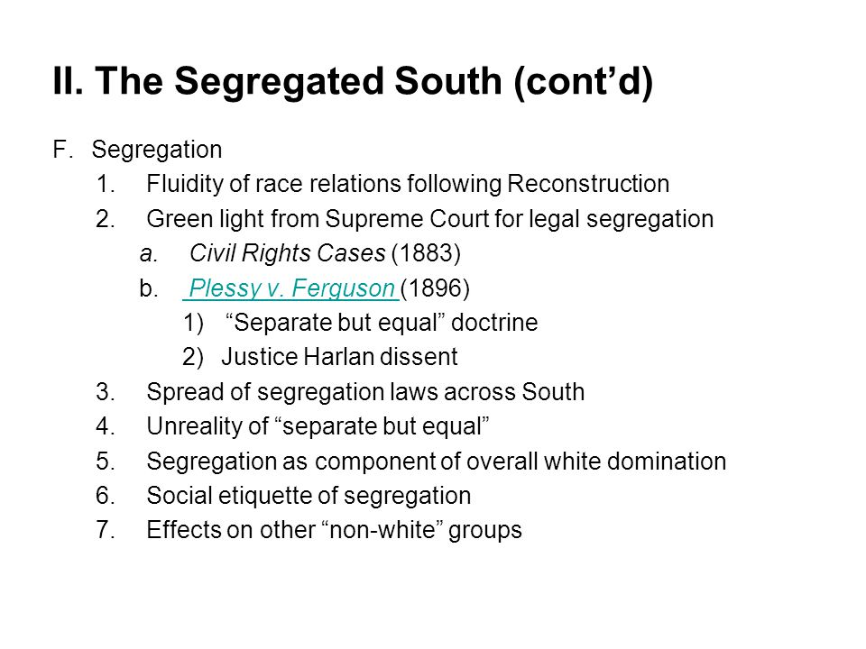 II. The Segregated South (cont'd) F.Segregation 1.Fluidity of race relations following Reconstruction 2.Green light from Supreme Court for legal segre