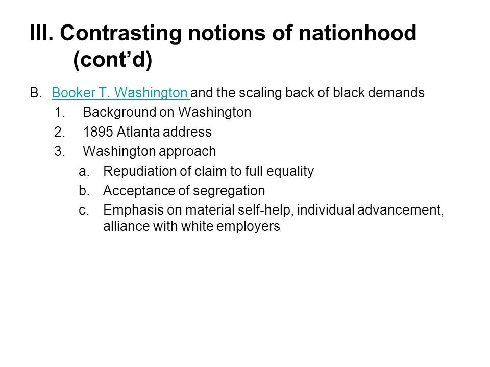 III. Contrasting notions of nationhood (cont'd) B.Booker T. Washington and the scaling back of black demandsBooker T. Washington 1.Background on Washi