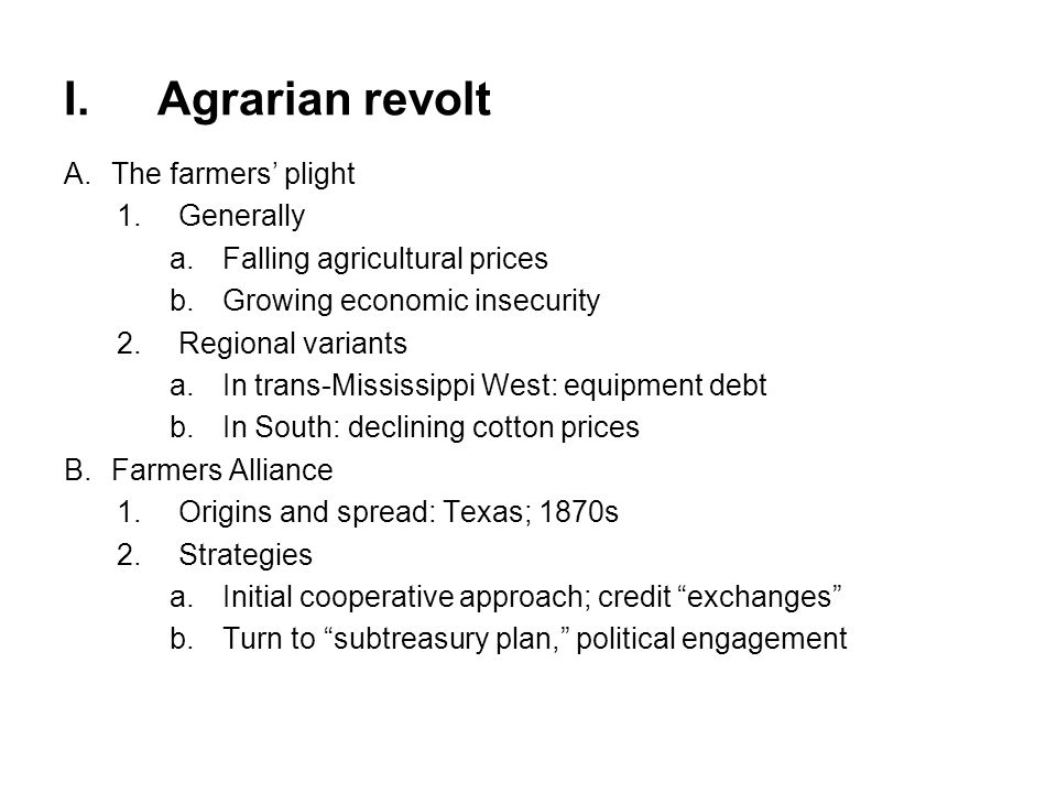 I.Agrarian revolt (cont'd) C.Advent of People's (Populist) party 1.Scope of following: producing classes; cotton & wheat belts 2.Grassroots mobilization 3.Guiding vision a.Commonwealth of small producers as fundamental to freedom (Jefferson) b.Restoration of democracy and economic opportunity c.Expansion of federal power 4.Omaha platform (1892) a.Ignatius Donnelly (see quote, page 617) b.Proposals: direct election of senators, govt.