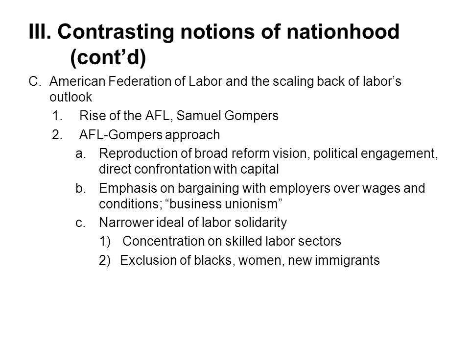 III. Contrasting notions of nationhood (cont'd) C.American Federation of Labor and the scaling back of labor's outlook 1.Rise of the AFL, Samuel Gompe