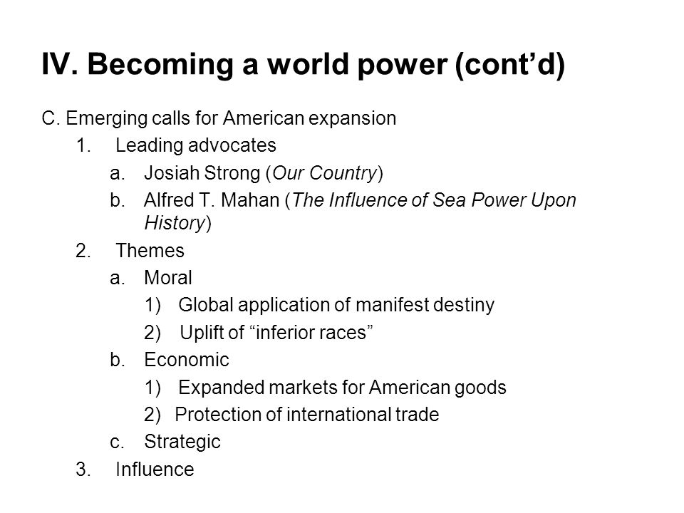 IV. Becoming a world power (cont'd) C. Emerging calls for American expansion 1.Leading advocates a.Josiah Strong (Our Country) b.Alfred T. Mahan (The