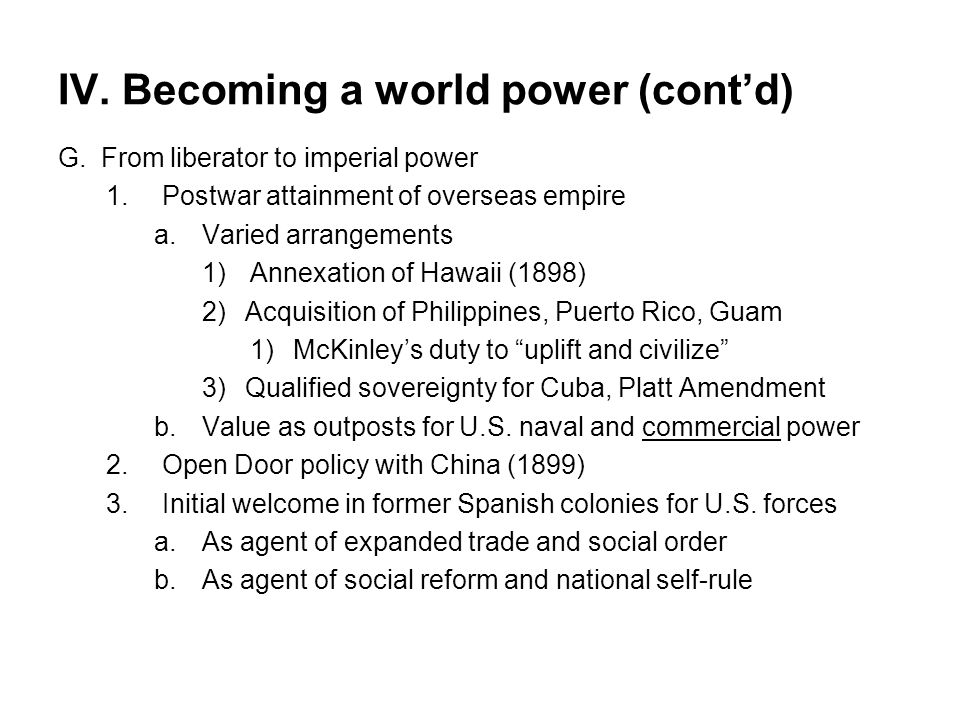 IV. Becoming a world power (cont'd) G.From liberator to imperial power 1.Postwar attainment of overseas empire a.Varied arrangements 1)Annexation of H