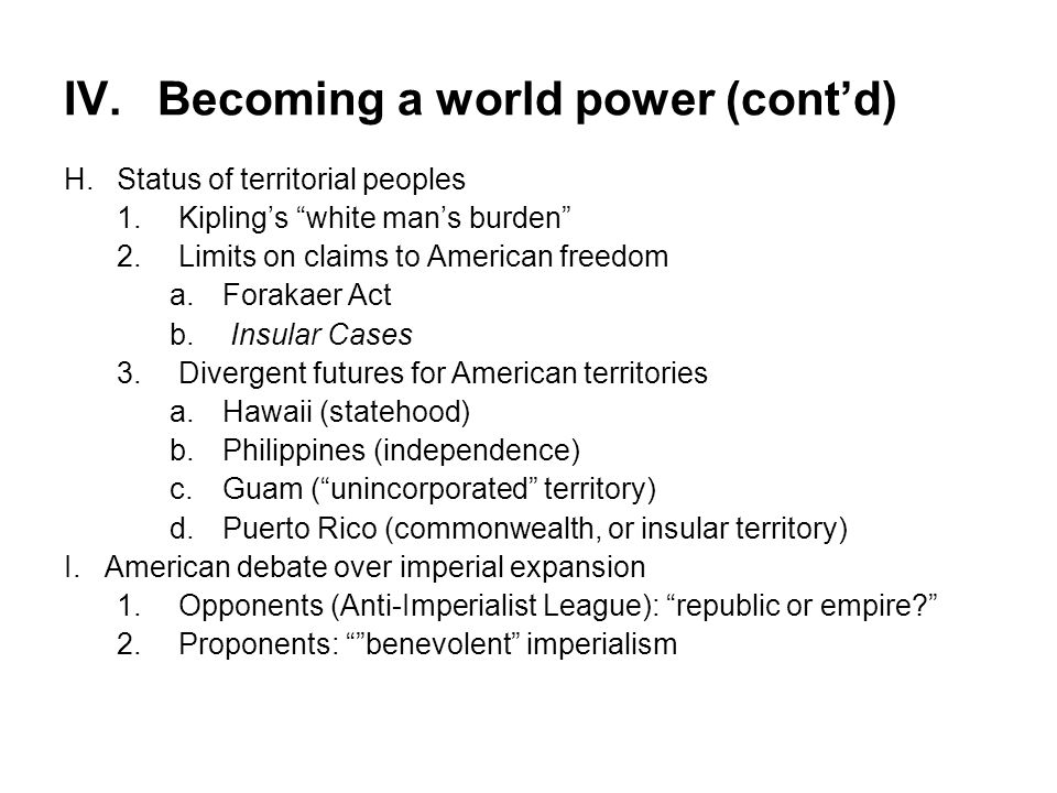 "IV.Becoming a world power (cont'd) H.Status of territorial peoples 1.Kipling's ""white man's burden"" 2.Limits on claims to American freedom a.Forakaer"