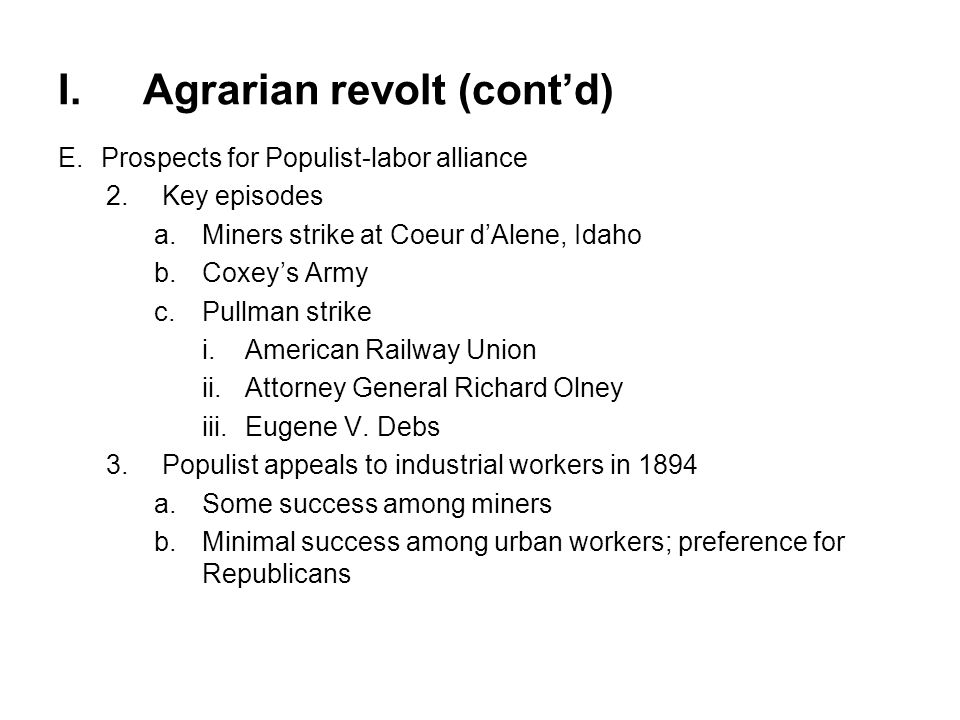 I.Agrarian revolt (cont'd) F.Election of 1896 1.Campaign of William Jennings BryanWilliam Jennings Bryan a.Joint support by Democrats and Populists b.Electrifying rhetoric (see quote, page 605) c.Themes 1) Free silver Free silver 2)Social Gospel overtones 3)Vision of activist government d.National tour to rally farmers and workers 2.Campaign of William McKinley a.Insistence on gold standard b.Massive financial support from big business (McKinley Tariff) c.National political machine; Mark Hanna