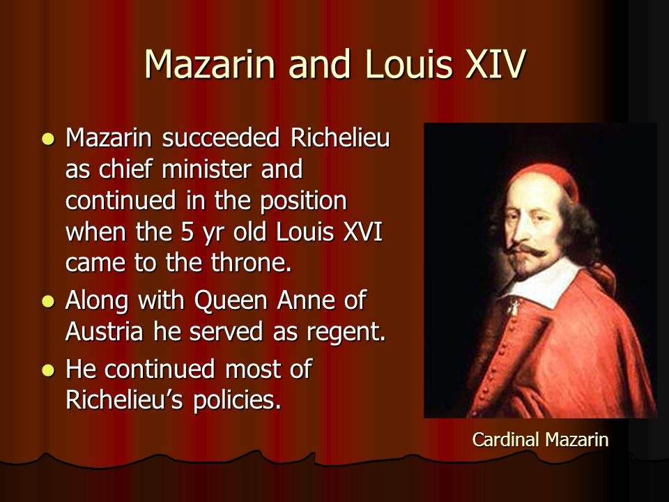 Mazarin and Louis XIV Mazarin succeeded Richelieu as chief minister and continued in the position when the 5 yr old Louis XVI came to the throne. Maza
