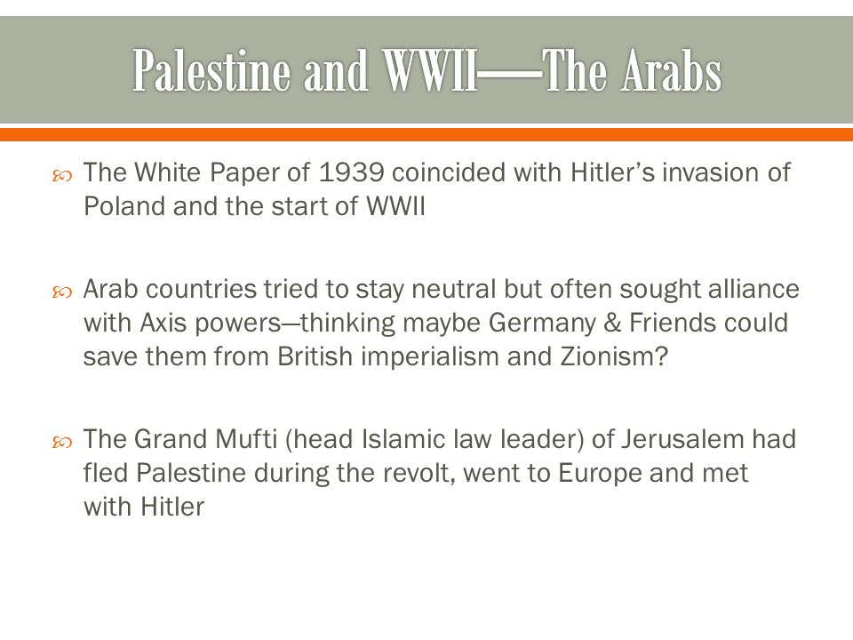  The White Paper of 1939 coincided with Hitler's invasion of Poland and the start of WWII  Arab countries tried to stay neutral but often sought alliance with Axis powers—thinking maybe Germany & Friends could save them from British imperialism and Zionism.