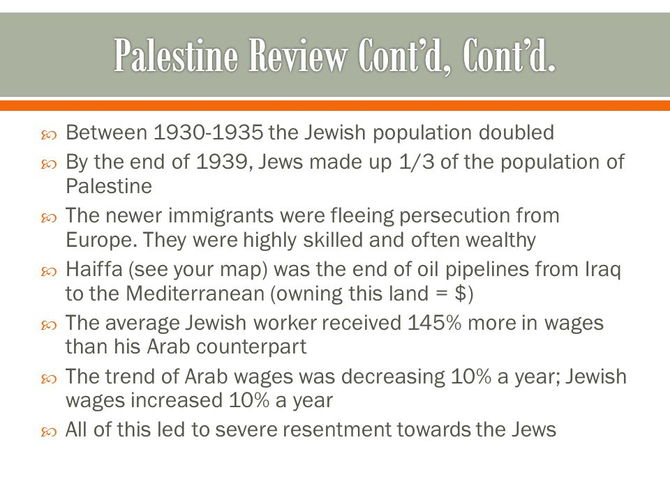  Between 1930-1935 the Jewish population doubled  By the end of 1939, Jews made up 1/3 of the population of Palestine  The newer immigrants were fleeing persecution from Europe.