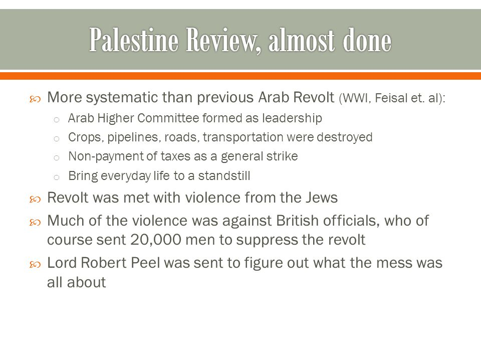  The Peel Commission:  Divide Palestine into separate states  Rejected by both sides—no partial land ownership  The Arab Revolt violence increased and involved general strikes against all businesses to kill the economy  British were unable to slow the violence until 1939