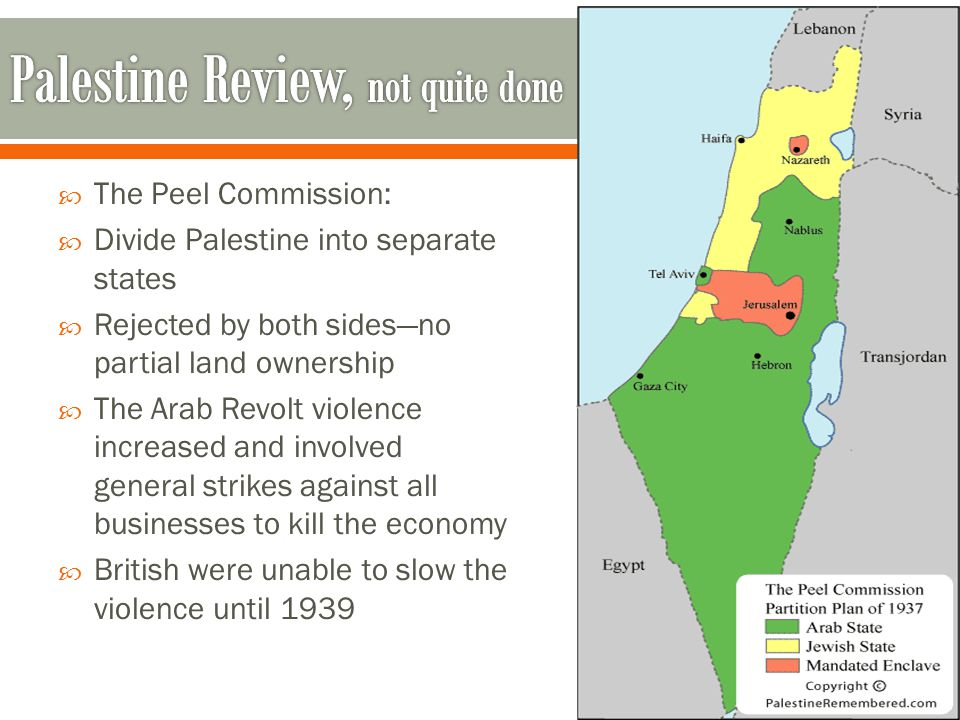  The Peel Commission:  Divide Palestine into separate states  Rejected by both sides—no partial land ownership  The Arab Revolt violence increased and involved general strikes against all businesses to kill the economy  British were unable to slow the violence until 1939