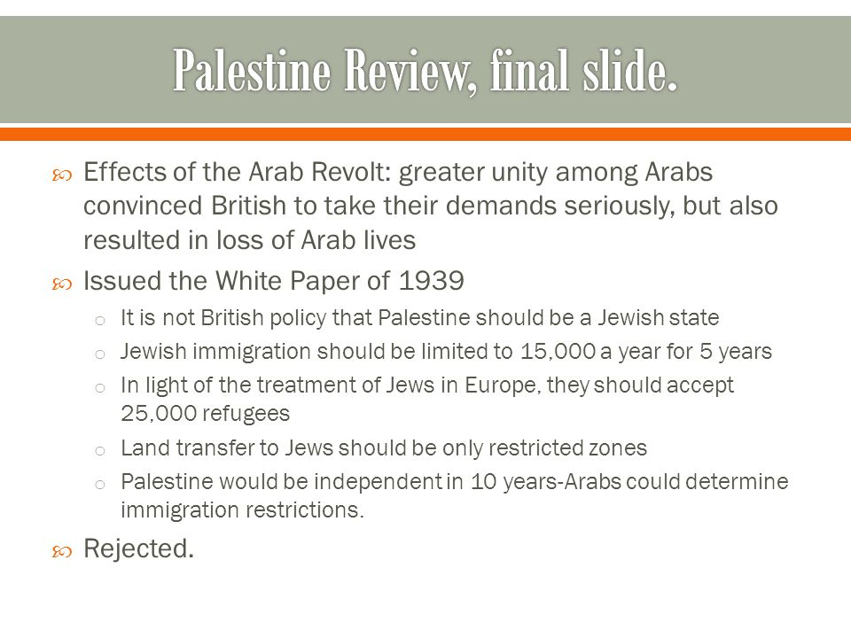  Effects of the Arab Revolt: greater unity among Arabs convinced British to take their demands seriously, but also resulted in loss of Arab lives  Issued the White Paper of 1939 o It is not British policy that Palestine should be a Jewish state o Jewish immigration should be limited to 15,000 a year for 5 years o In light of the treatment of Jews in Europe, they should accept 25,000 refugees o Land transfer to Jews should be only restricted zones o Palestine would be independent in 10 years-Arabs could determine immigration restrictions.