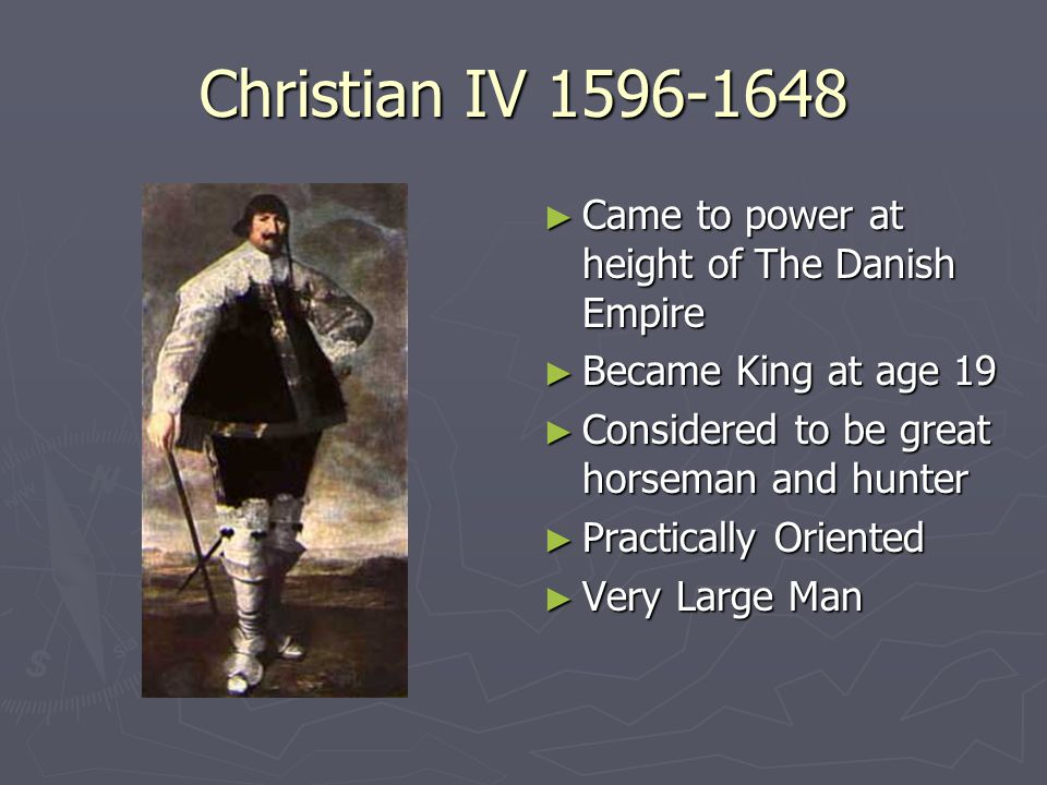 Christian IV 1596-1648 ► Came to power at height of The Danish Empire ► Became King at age 19 ► Considered to be great horseman and hunter ► Practical