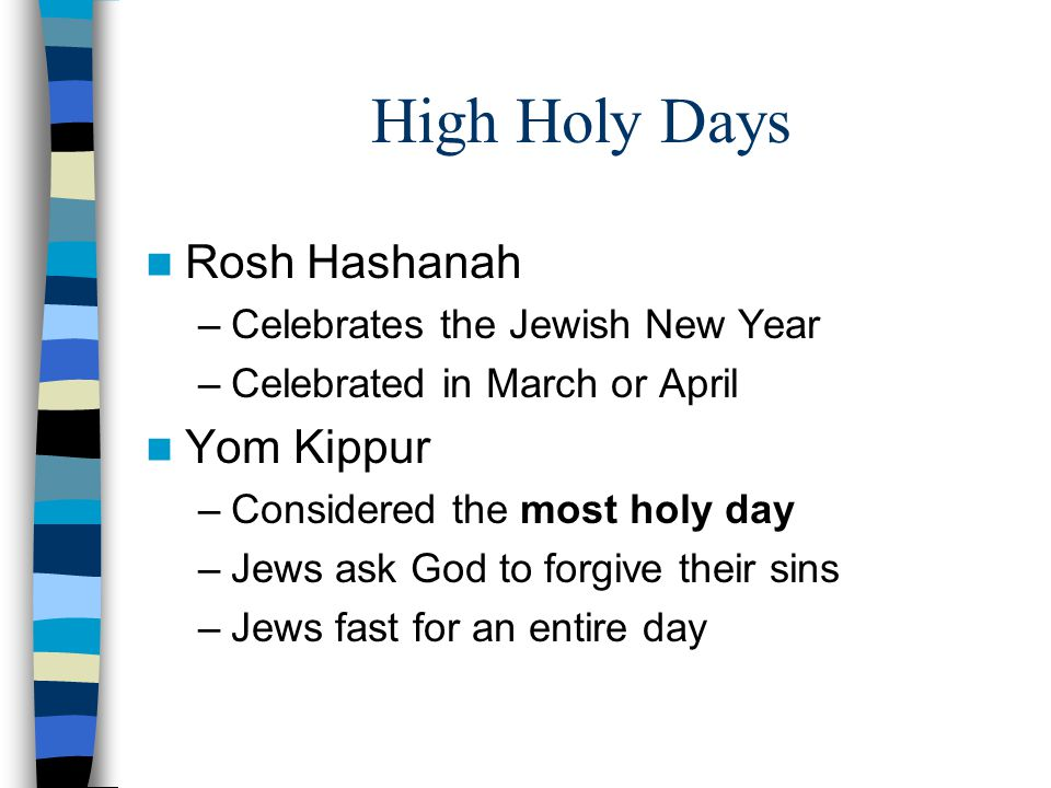 High Holy Days Rosh Hashanah –Celebrates the Jewish New Year –Celebrated in March or April Yom Kippur –Considered the most holy day –Jews ask God to forgive their sins –Jews fast for an entire day