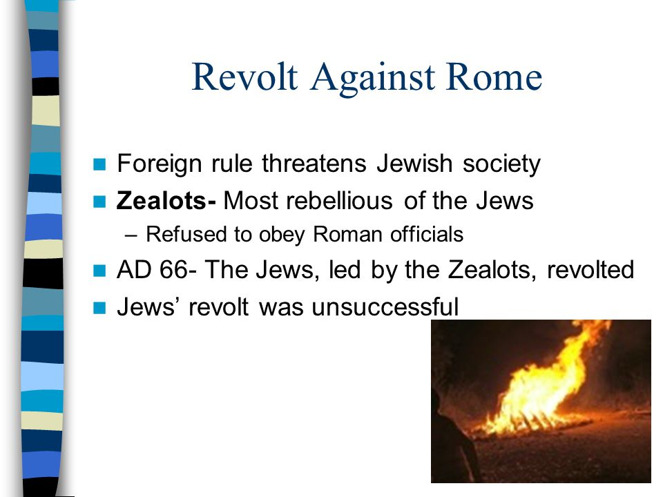 Revolt Against Rome Foreign rule threatens Jewish society Zealots- Most rebellious of the Jews –Refused to obey Roman officials AD 66- The Jews, led by the Zealots, revolted Jews' revolt was unsuccessful