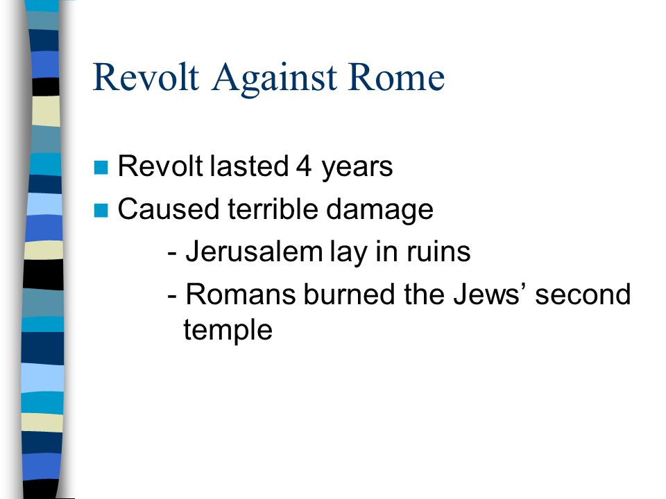 Revolt Against Rome Revolt lasted 4 years Caused terrible damage - Jerusalem lay in ruins - Romans burned the Jews' second temple