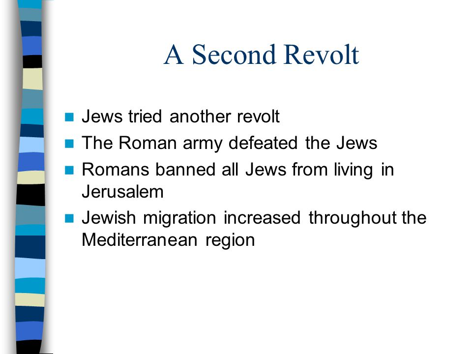 A Second Revolt Jews tried another revolt The Roman army defeated the Jews Romans banned all Jews from living in Jerusalem Jewish migration increased throughout the Mediterranean region