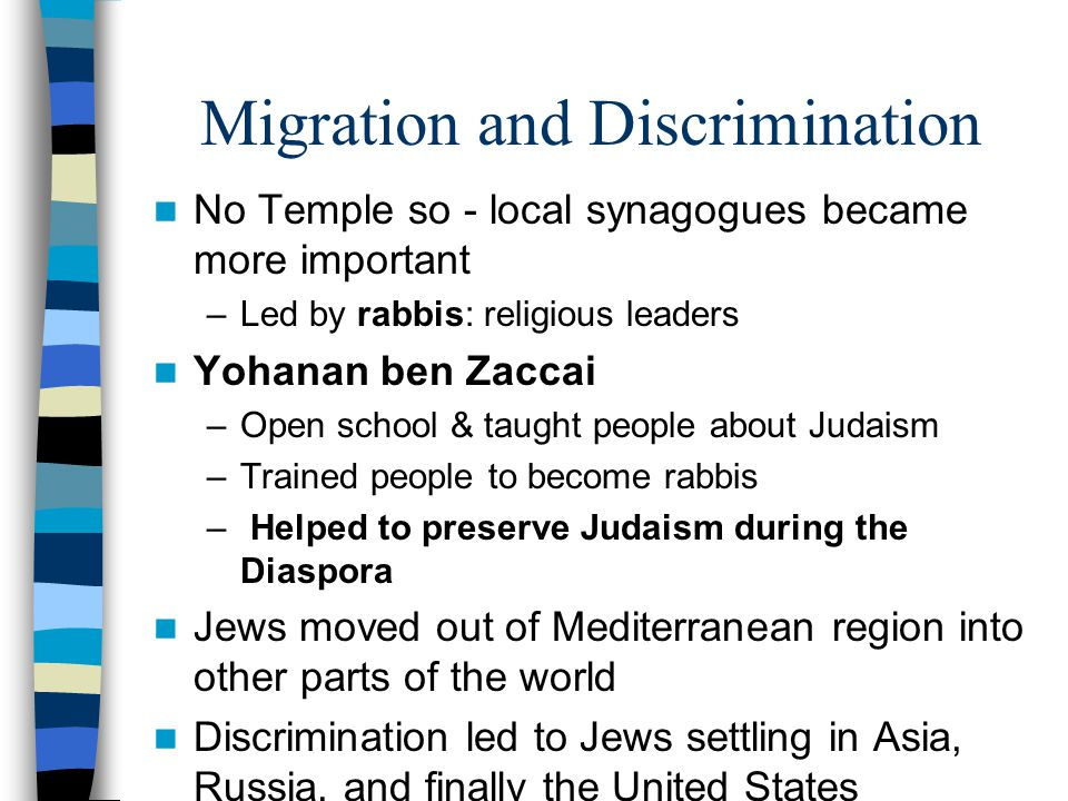 Migration and Discrimination No Temple so - local synagogues became more important –Led by rabbis: religious leaders Yohanan ben Zaccai –Open school & taught people about Judaism –Trained people to become rabbis – Helped to preserve Judaism during the Diaspora Jews moved out of Mediterranean region into other parts of the world Discrimination led to Jews settling in Asia, Russia, and finally the United States