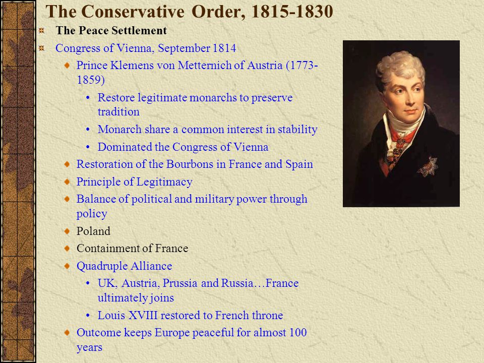 The Conservative Order, 1815-1830 The Peace Settlement Congress of Vienna, September 1814 Prince Klemens von Metternich of Austria (1773- 1859) Restore legitimate monarchs to preserve tradition Monarch share a common interest in stability Dominated the Congress of Vienna Restoration of the Bourbons in France and Spain Principle of Legitimacy Balance of political and military power through policy Poland Containment of France Quadruple Alliance UK, Austria, Prussia and Russia…France ultimately joins Louis XVIII restored to French throne Outcome keeps Europe peaceful for almost 100 years