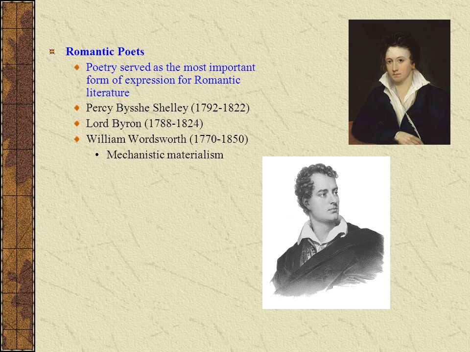 Romantic Poets Poetry served as the most important form of expression for Romantic literature Percy Bysshe Shelley (1792-1822) Lord Byron (1788-1824) William Wordsworth (1770-1850) Mechanistic materialism