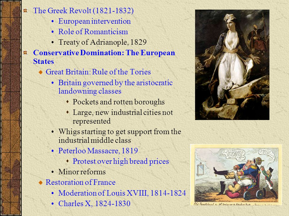 The Greek Revolt (1821-1832) European intervention Role of Romanticism Treaty of Adrianople, 1829 Conservative Domination: The European States Great Britain: Rule of the Tories Britain governed by the aristocratic landowning classes  Pockets and rotten boroughs  Large, new industrial cities not represented Whigs starting to get support from the industrial middle class Peterloo Massacre, 1819  Protest over high bread prices Minor reforms Restoration of France Moderation of Louis XVIII, 1814-1824 Charles X, 1824-1830