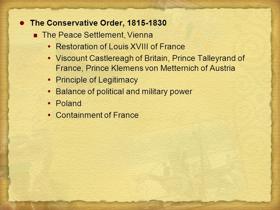 The Conservative Order, 1815-1830 The Peace Settlement, Vienna  Restoration of Louis XVIII of France  Viscount Castlereagh of Britain, Prince Talley